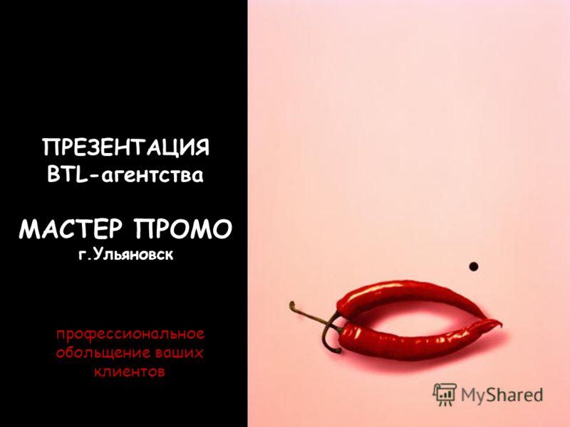 ПРЕЗЕНТАЦИЯ BTL-агентства МАСТЕР ПРОМО г.Ульяновск профессиональное обольщение ваших клиентов