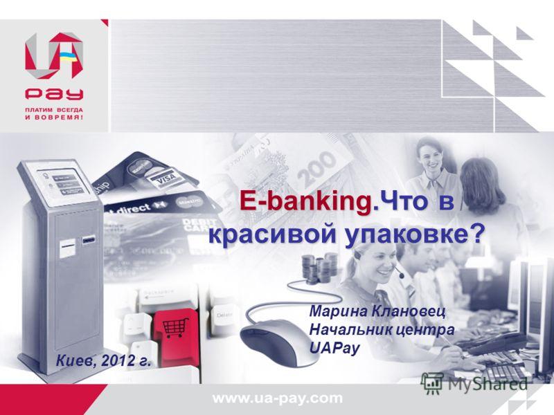 E-banking.Что в красивой упаковке? Марина Клановец Начальник центра UAPay Киев, 2012 г.