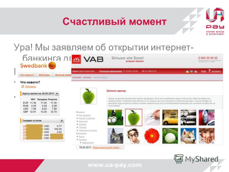 Счастливый момент Ура! Мы заявляем об открытии интернет- банкинга для физических лиц. Преимущества налицо: сокращение издержек банка (по мировому опыту, в среднем 600 USD в год на одного клиента) увеличение количества клиентов за счет предоставления
