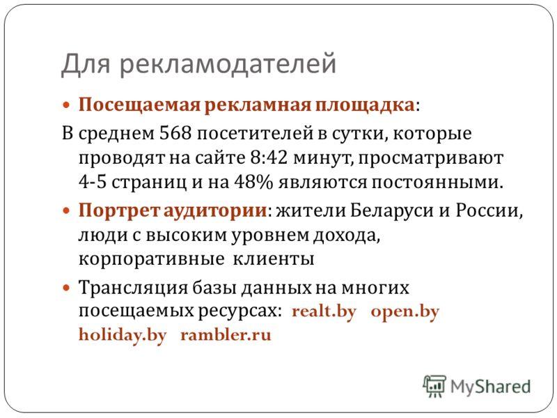 Для рекламодателей Посещаемая рекламная площадка : В среднем 568 посетителей в сутки, которые проводят на сайте 8:42 минут, просматривают 4-5 страниц и на 48% являются постоянными. Портрет аудитории : жители Беларуси и России, люди с высоким уровнем