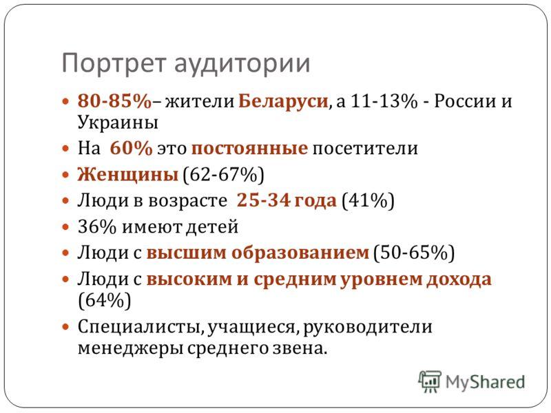 Портрет аудитории 80-85%– жители Беларуси, а 11-13% - России и Украины На 60% это постоянные посетители Женщины (62-67%) Люди в возрасте 25-34 года (41%) 36% имеют детей Люди с высшим образованием (50-65%) Люди с высоким и средним уровнем дохода (64%