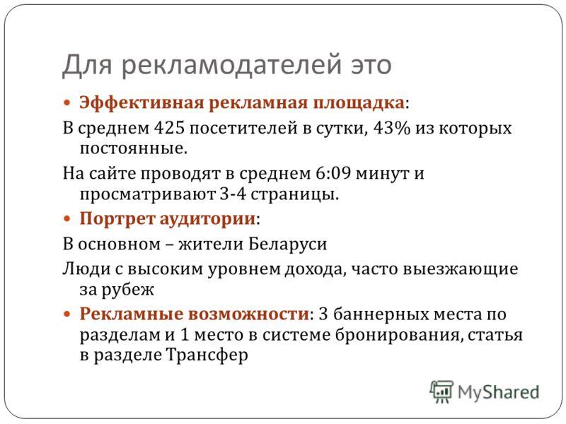 Для рекламодателей это Эффективная рекламная площадка : В среднем 425 посетителей в сутки, 43% из которых постоянные. На сайте проводят в среднем 6:09 минут и просматривают 3-4 страницы. Портрет аудитории : В основном – жители Беларуси Люди с высоким