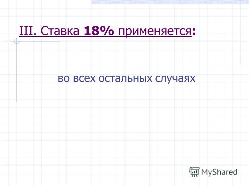 III. Ставка 18% применяется: во всех остальных случаях