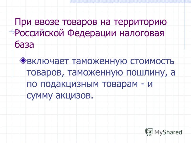 При ввозе товаров на территорию Российской Федерации налоговая база включает таможенную стоимость товаров, таможенную пошлину, а по подакцизным товарам - и сумму акцизов.