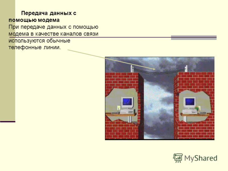 Передача данных с помощью модема При передаче данных с помощью модема в качестве каналов связи используются обычные телефонные линии.
