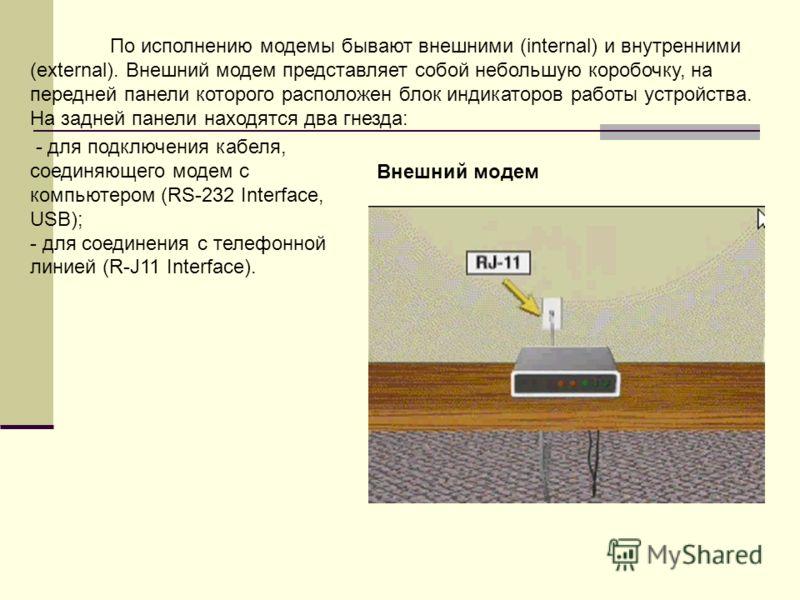 По исполнению модемы бывают внешними (internal) и внутренними (external). Внешний модем представляет собой небольшую коробочку, на передней панели которого расположен блок индикаторов работы устройства. На задней панели находятся два гнезда: - для по