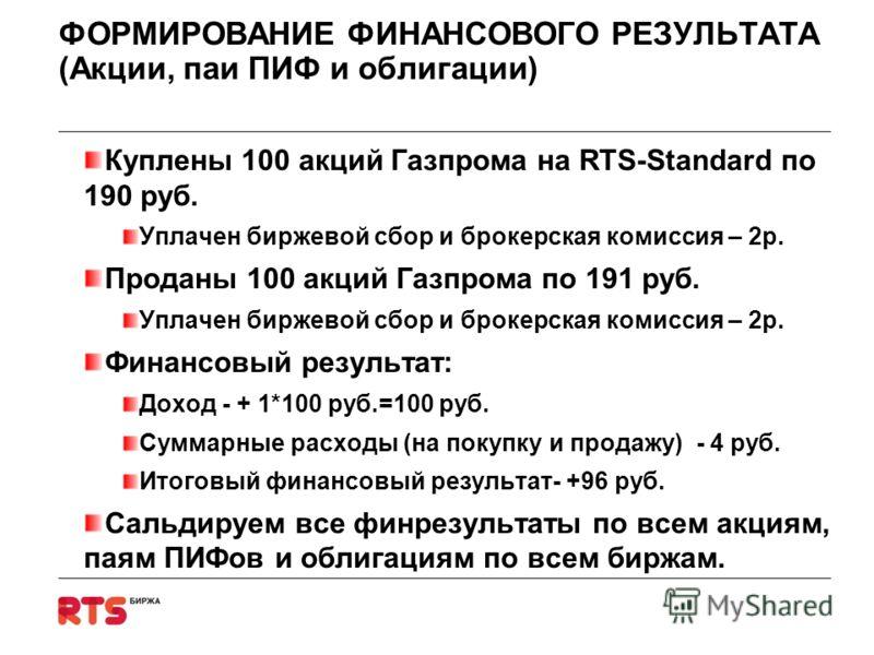ФОРМИРОВАНИЕ ФИНАНСОВОГО РЕЗУЛЬТАТА (Акции, паи ПИФ и облигации) Куплены 100 акций Газпрома на RTS-Standard по 190 руб. Уплачен биржевой сбор и брокерская комиссия – 2р. Проданы 100 акций Газпрома по 191 руб. Уплачен биржевой сбор и брокерская комисс