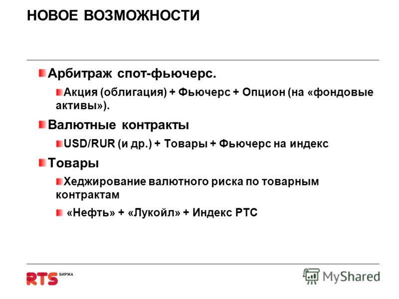 НОВОЕ ВОЗМОЖНОСТИ Арбитраж спот-фьючерс. Акция (облигация) + Фьючерс + Опцион (на «фондовые активы»). Валютные контракты USD/RUR (и др.) + Товары + Фьючерс на индекс Товары Хеджирование валютного риска по товарным контрактам «Нефть» + «Лукойл» + Инде