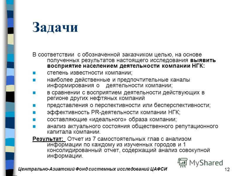 Центрально-Азиатский Фонд системных исследований ЦАФСИ 12 Задачи В соответствии с обозначенной заказчиком целью, на основе полученных результатов настоящего исследования выявить восприятие населением деятельности компании НГК: степень известности ком
