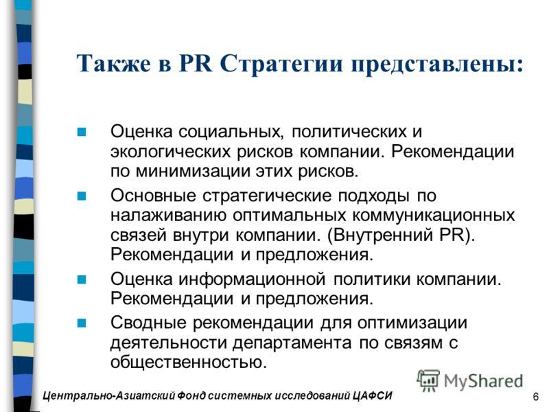Центрально-Азиатский Фонд системных исследований ЦАФСИ 6 Также в PR Стратегии представлены: Оценка социальных, политических и экологических рисков компании. Рекомендации по минимизации этих рисков. Основные стратегические подходы по налаживанию оптим