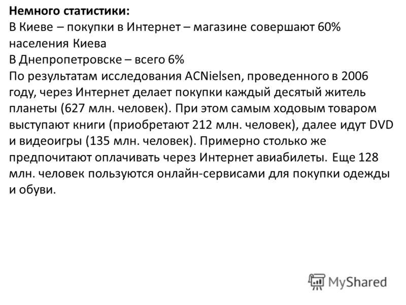 Немного статистики: В Киеве – покупки в Интернет – магазине совершают 60% населения Киева В Днепропетровске – всего 6% По результатам исследования ACNielsen, проведенного в 2006 году, через Интернет делает покупки каждый десятый житель планеты (627 м