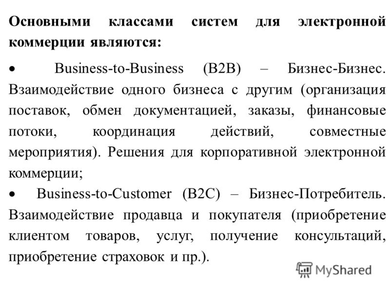 Основными классами систем для электронной коммерции являются: Business-to-Business (B2B) – Бизнес-Бизнес. Взаимодействие одного бизнеса с другим (организация поставок, обмен документацией, заказы, финансовые потоки, координация действий, совместные м