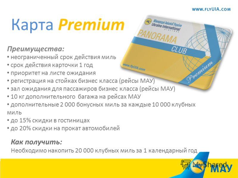 Карта Premium Преимущества: неограниченный срок действия миль срок действия карточки 1 год приоритет на листе ожидания регистрация на стойках бизнес класса (рейсы МАУ) зал ожидания для пассажиров бизнес класса (рейсы МАУ) 10 кг дополнительного багажа