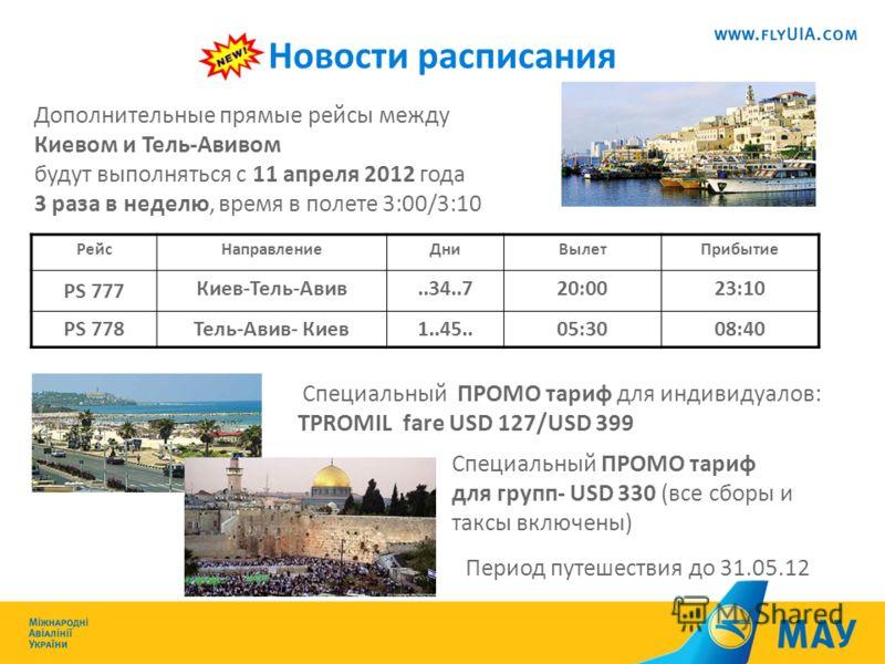 Дополнительные прямые рейсы между Киевом и Тель-Авивом будут выполняться с 11 апреля 2012 года 3 раза в неделю, время в полете 3:00/3:10 Специальный ПРОМО тариф для индивидуалов: TPROMIL fare USD 127/USD 399 Специальный ПРОМО тариф для групп- USD 330