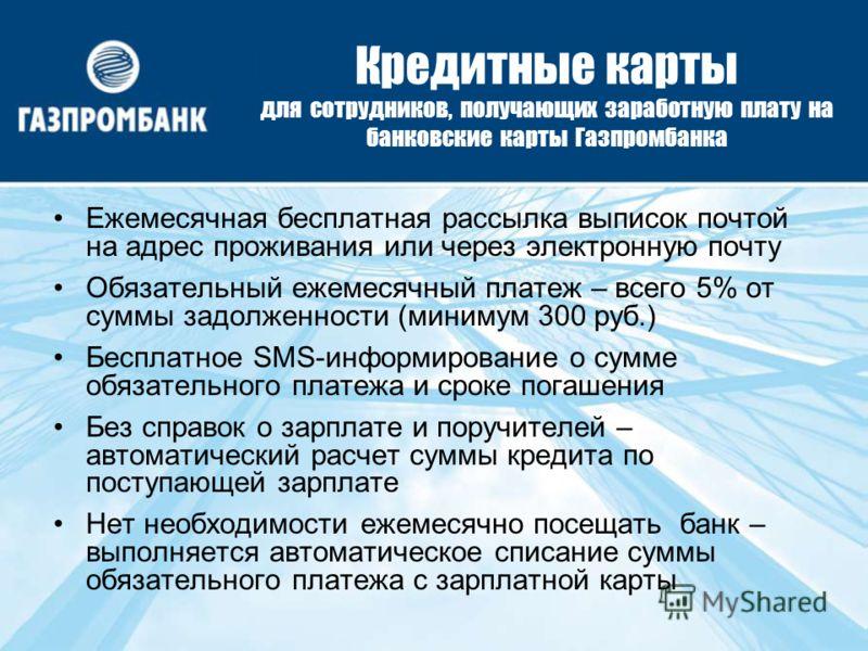 Кредитные карты для сотрудников, получающих заработную плату на банковские карты Газпромбанка Ежемесячная бесплатная рассылка выписок почтой на адрес проживания или через электронную почту Обязательный ежемесячный платеж – всего 5% от суммы задолженн