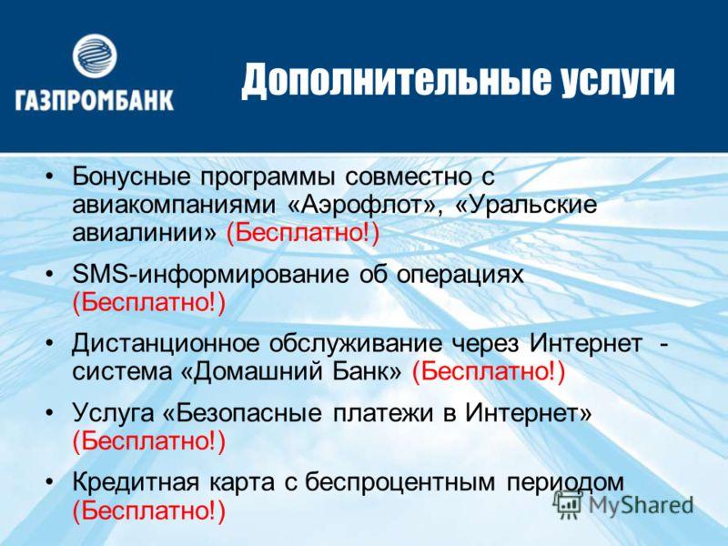 Дополнительные услуги Бонусные программы совместно с авиакомпаниями «Аэрофлот», «Уральские авиалинии» (Бесплатно!) SMS-информирование об операциях (Бесплатно!) Дистанционное обслуживание через Интернет - система «Домашний Банк» (Бесплатно!) Услуга «Б