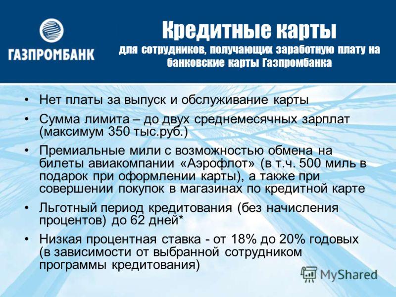 Кредитные карты для сотрудников, получающих заработную плату на банковские карты Газпромбанка Нет платы за выпуск и обслуживание карты Сумма лимита – до двух среднемесячных зарплат (максимум 350 тыс.руб.) Премиальные мили с возможностью обмена на бил