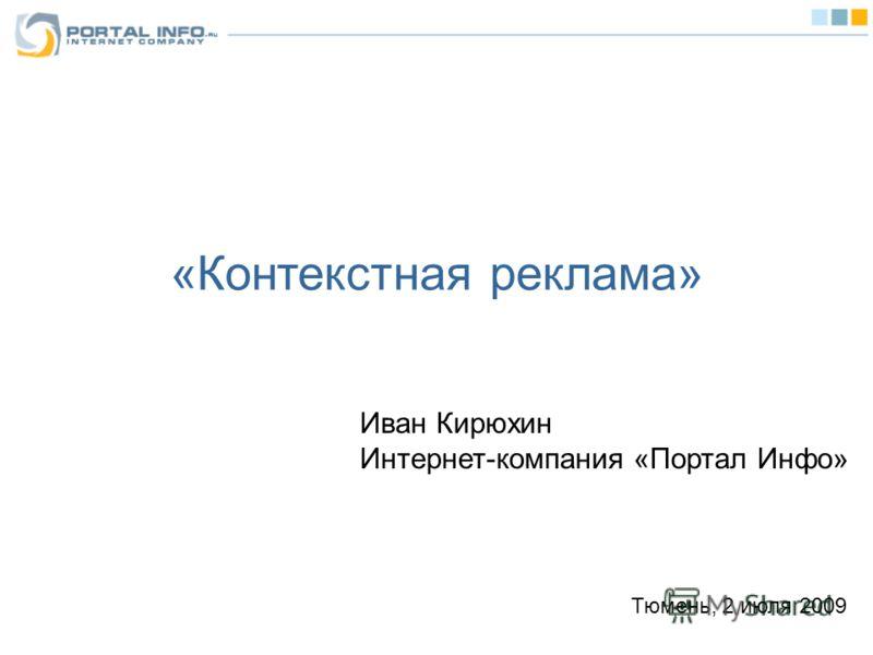 «Контекстная реклама» Иван Кирюхин Интернет-компания «Портал Инфо» Тюмень, 2 июля 2009