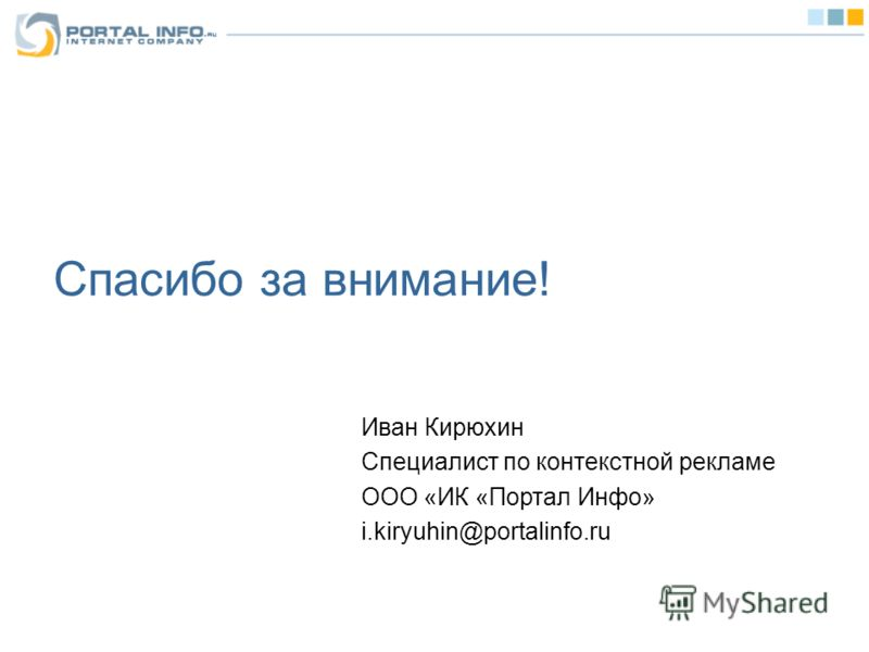 Спасибо за внимание! Иван Кирюхин Специалист по контекстной рекламе ООО «ИК «Портал Инфо» i.kiryuhin@portalinfo.ru