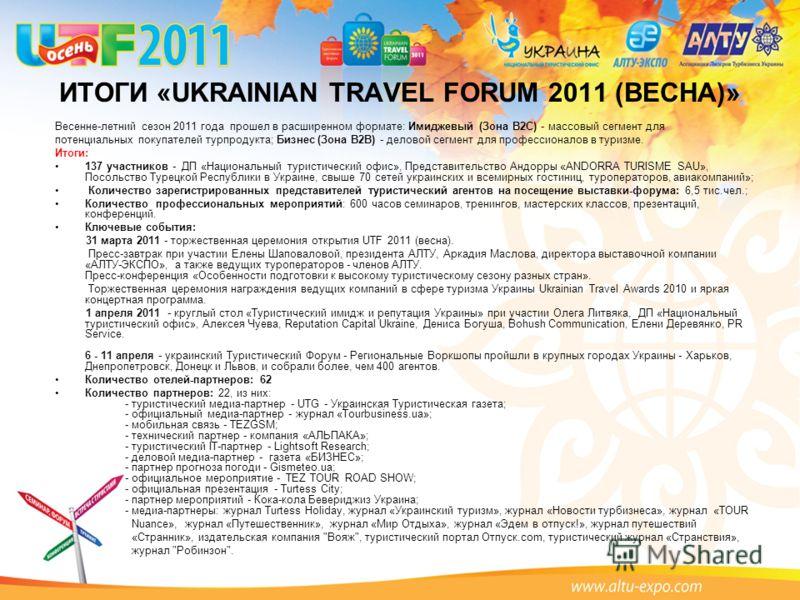 ИТОГИ «UKRAINIAN TRAVEL FORUM 2011 (ВЕСНА)» Весенне-летний сезон 2011 года прошел в расширенном формате: Имиджевый (Зона В2С) - массовый сегмент для потенциальных покупателей турпродукта; Бизнес (Зона В2В) - деловой сегмент для профессионалов в туриз