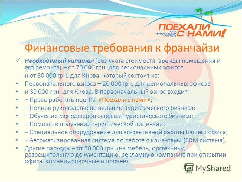 Финансовые требования к франчайзи Необходимый капитал (без учета стоимости аренды помещения и его ремонта) – от 70 000 грн. для региональных офисов и от 80 000 грн. для Киева, который состоит из: Первоначального взноса – 20 000 грн. для региональных