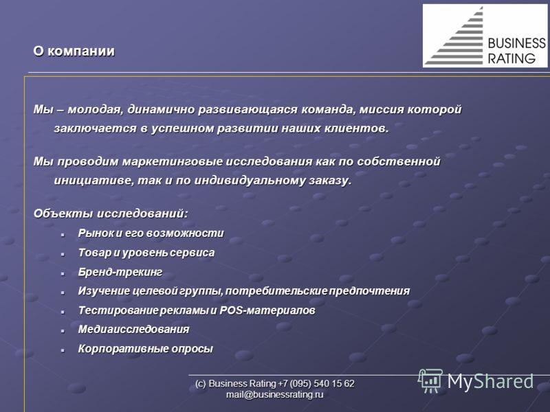 (с) Business Rating +7 (095) 540 15 62 mail@businessrating.ru О компании Мы – молодая, динамично развивающаяся команда, миссия которой заключается в успешном развитии наших клиентов. Мы проводим маркетинговые исследования как по собственной инициатив