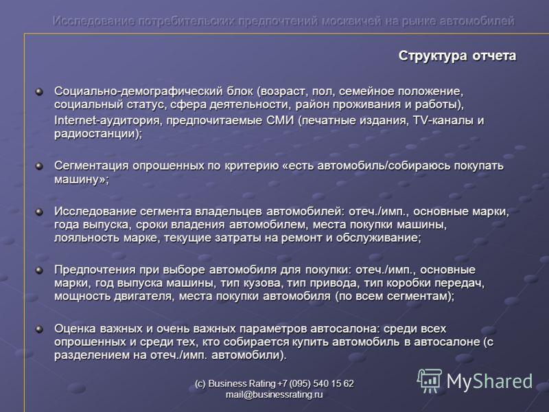 (с) Business Rating +7 (095) 540 15 62 mail@businessrating.ru Структура отчета Социально-демографический блок (возраст, пол, семейное положение, социальный статус, сфера деятельности, район проживания и работы), Internet-аудитория, предпочитаемые СМИ