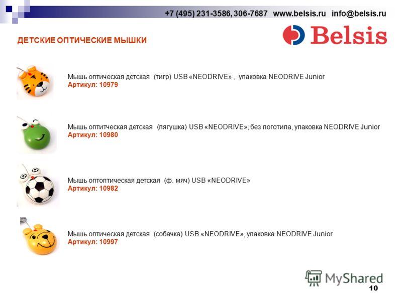 10 +7 (495) 231-3586, 306-7687 www.belsis.ru info@belsis.ru ДЕТСКИЕ ОПТИЧЕСКИЕ МЫШКИ Мышь оптическая детская (тигр) USB «NEODRIVE», упаковка NEODRIVE Junior Артикул: 10979 Мышь оптитческая детская (лягушка) USB «NEODRIVE», без логотипа, упаковка NEOD