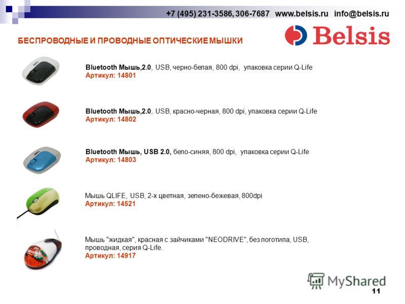 11 +7 (495) 231-3586, 306-7687 www.belsis.ru info@belsis.ru БЕСПРОВОДНЫЕ И ПРОВОДНЫЕ ОПТИЧЕСКИЕ МЫШКИ Bluetooth Мышь,2.0, USB, черно-белая, 800 dpi, упаковка серии Q-Life Артикул: 14801 Bluetooth Мышь,2.0, USB, красно-черная, 800 dpi, упаковка серии