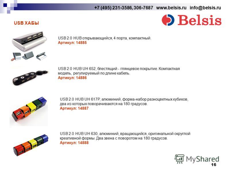 16 +7 (495) 231-3586, 306-7687 www.belsis.ru info@belsis.ru USB ХАБЫ USB 2.0 HUB открывающийся, 4 порта, компактный. Артикул: 14885 USB 2.0 HUB UH 652, блестящий - глянцевое покрытие. Компактная модель, регулируемый по длине кабель. Артикул: 14886 US