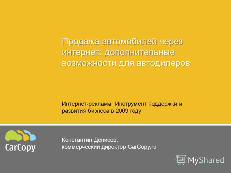 Продажа автомобилей через интернет: дополнительные возможности для автодилеров Константин Денисов, коммерческий директор CarCopy.ru Интернет-реклама. Инструмент поддержки и развития бизнеса в 2009 году