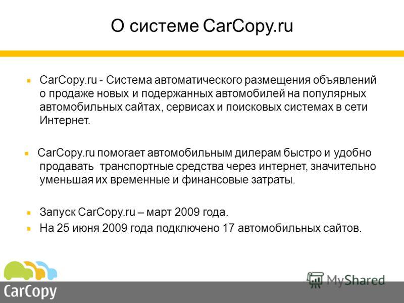 О системе CarCopy.ru CarCopy.ru - Система автоматического размещения объявлений о продаже новых и подержанных автомобилей на популярных автомобильных сайтах, сервисах и поисковых системах в сети Интернет. CarCopy.ru помогает автомобильным дилерам быс