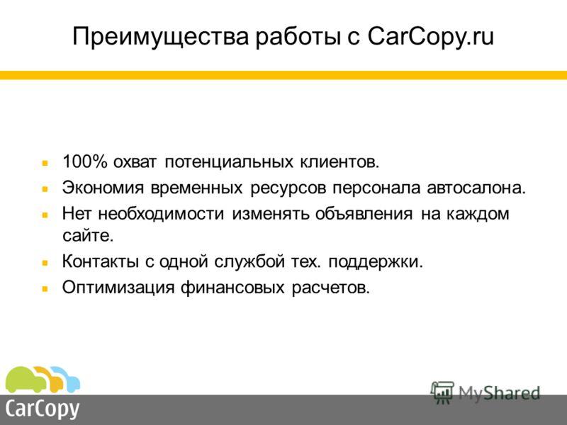 Преимущества работы с CarCopy.ru 100% охват потенциальных клиентов. Экономия временных ресурсов персонала автосалона. Нет необходимости изменять объявления на каждом сайте. Контакты с одной службой тех. поддержки. Оптимизация финансовых расчетов.