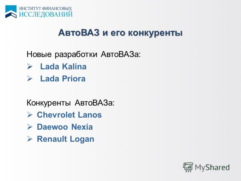 АвтоВАЗ и его конкуренты Новые разработки АвтоВАЗа: Lada Kalina Lada Priora Конкуренты АвтоВАЗа: Chevrolet Lanos Daewoo Nexia Renault Logan
