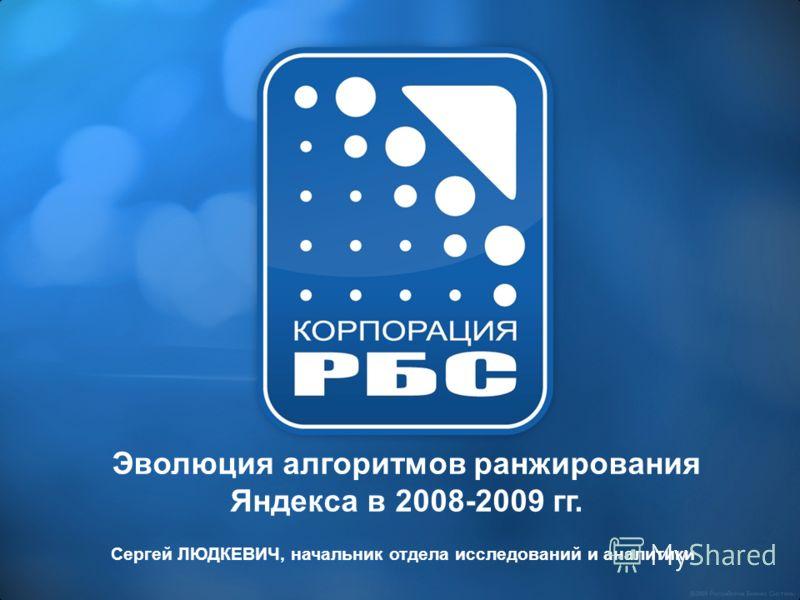 Эволюция алгоритмов ранжирования Яндекса в 2008-2009 гг. Сергей ЛЮДКЕВИЧ, начальник отдела исследований и аналитики