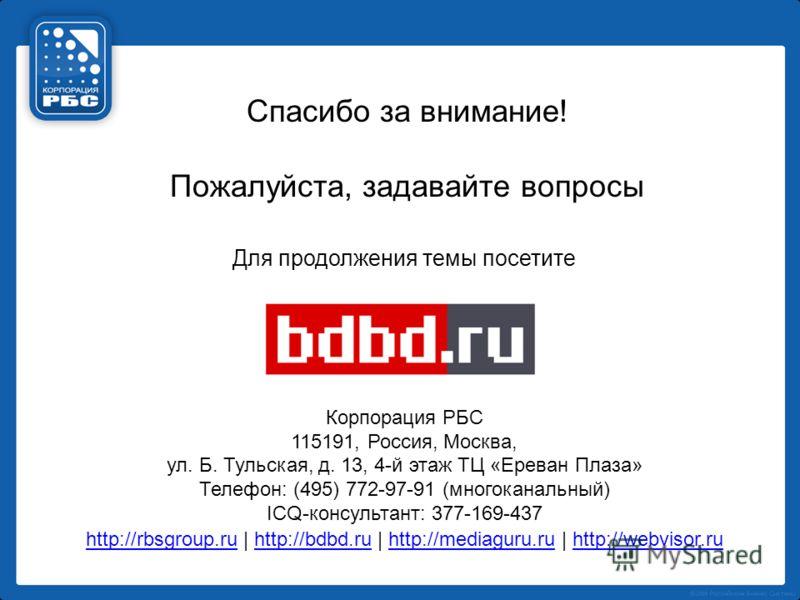Спасибо за внимание! Пожалуйста, задавайте вопросы Для продолжения темы посетите Корпорация РБС 115191, Россия, Москва, ул. Б. Тульская, д. 13, 4-й этаж ТЦ «Ереван Плаза» Телефон: (495) 772-97-91 (многоканальный) ICQ-консультант: 377-169-437 http://r