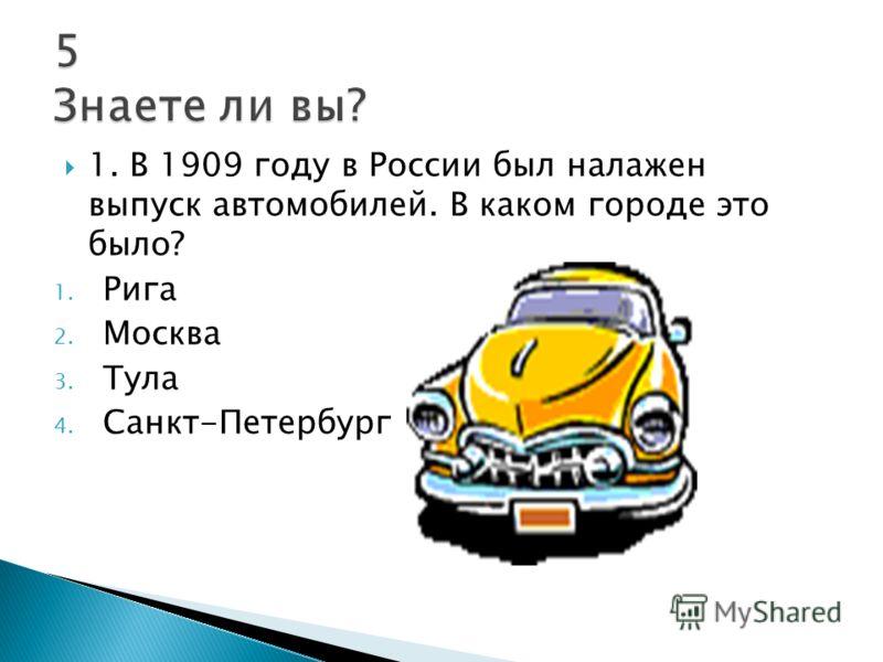 1. В 1909 году в России был налажен выпуск автомобилей. В каком городе это было? 1. Рига 2. Москва 3. Тула 4. Санкт-Петербург