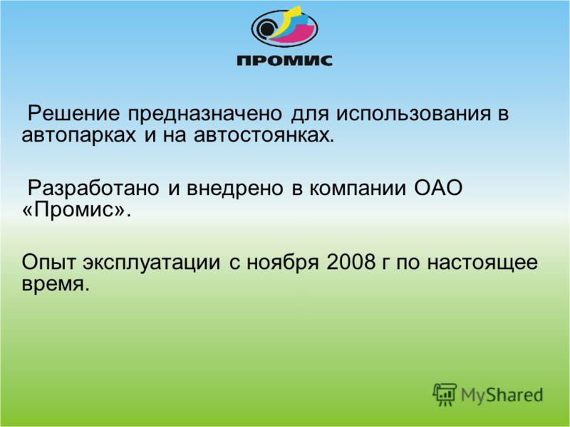 Решение предназначено для использования в автопарках и на автостоянках. Разработано и внедрено в компании ОАО «Промис». Опыт эксплуатации с ноября 2008 г по настоящее время.