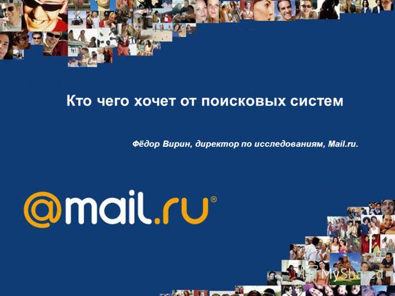 Кто чего хочет от поисковых систем Фёдор Вирин, директор по исследованиям, Mail.ru.