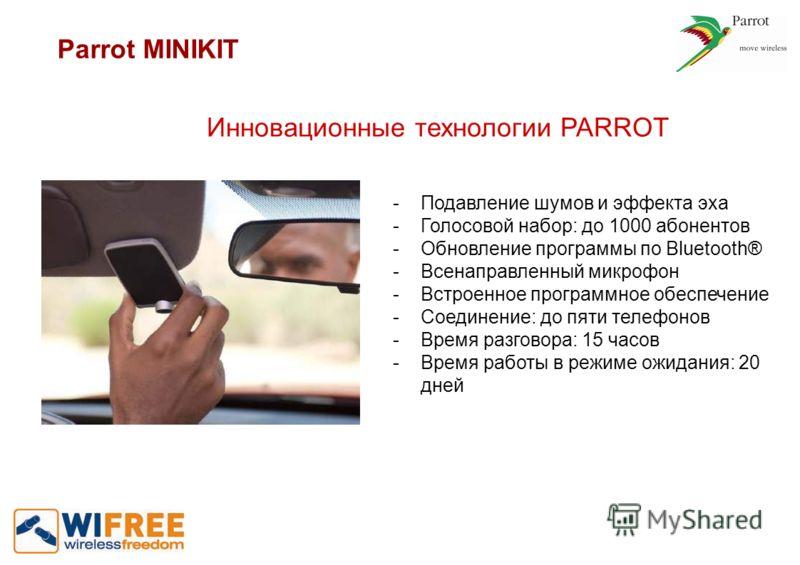 Инновационные технологии PARROT -Подавление шумов и эффекта эха -Голосовой набор: до 1000 абонентов -Обновление программы по Bluetooth® -Всенаправленный микрофон -Встроенное программное обеспечение -Соединение: до пяти телефонов -Время разговора: 15