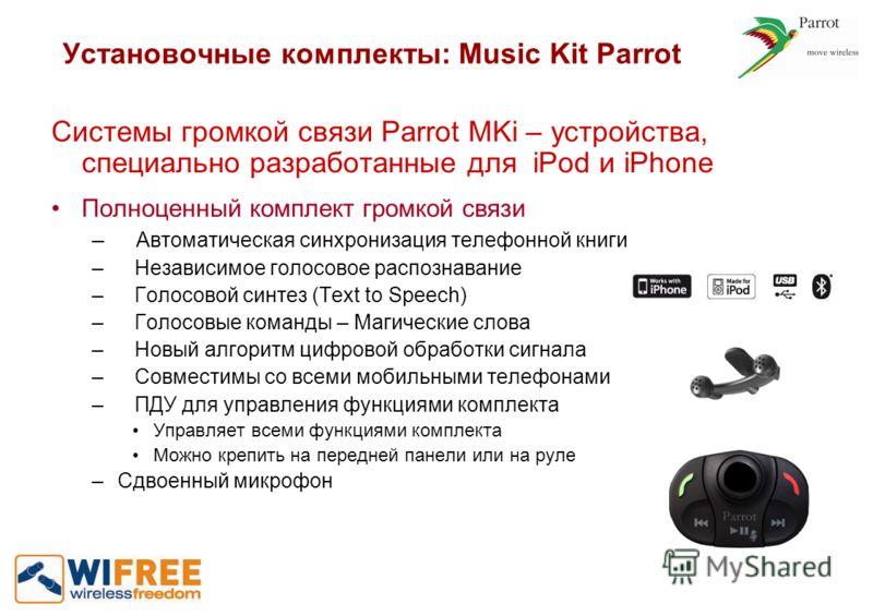Установочные комплекты: Music Kit Parrot Системы громкой связи Parrot MKi – устройства, специально разработанные для iPod и iPhone Полноценный комплект громкой связи – Автоматическая синхронизация телефонной книги – Независимое голосовое распознавани