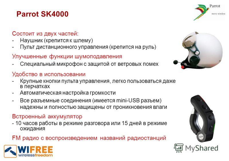 Parrot SK4000 Состоит из двух частей: - Наушник (крепится к шлему) -Пульт дистанционного управления (крепится на руль) Улучшенные функции шумоподавления - Специальный микрофон с защитой от ветровых помех Удобство в использовании - Крупные кнопки пуль