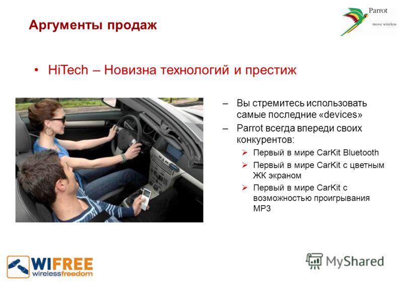 Аргументы продаж HiTech – Новизна технологий и престиж –Вы стремитесь использовать самые последние «devices» –Parrot всегда впереди своих конкурентов: Первый в мире CarKit Bluetooth Первый в мире CarKit с цветным ЖК экраном Первый в мире CarKit с воз