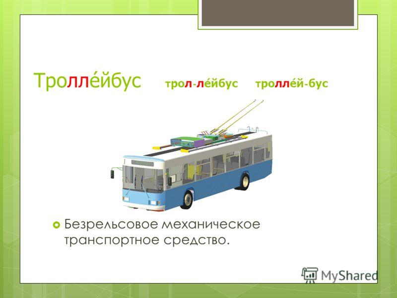 Троллейбус трол-лейбус троллей-бус Безрельсовое механическое транспортное средство.