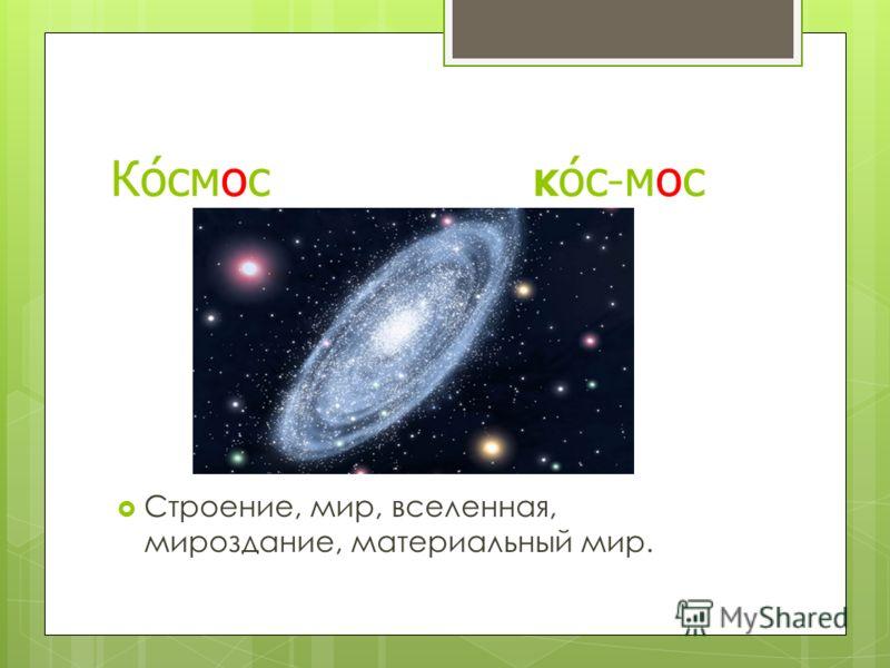 Космос к ос-мос Строение, мир, вселенная, мироздание, материальный мир.