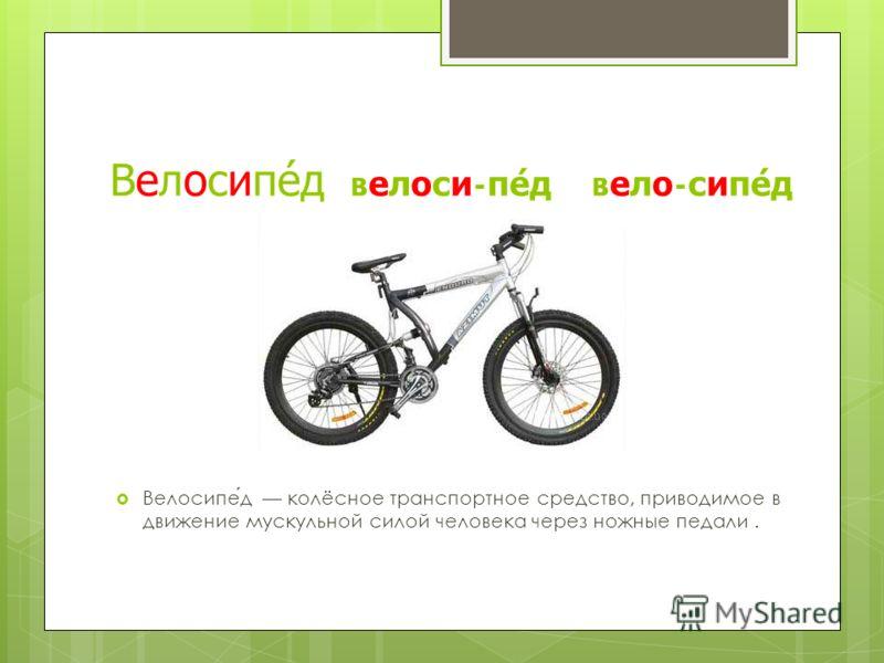 Велосипед велоси-пед вело-сипед Велосипед колёсное транспортное средство, приводимое в движение мускульной силой человека через ножные педали.