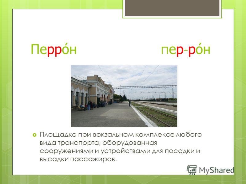 Перрон пер-рон Площадка при вокзальном комплексе любого вида транспорта, оборудованная сооружениями и устройствами для посадки и высадки пассажиров.