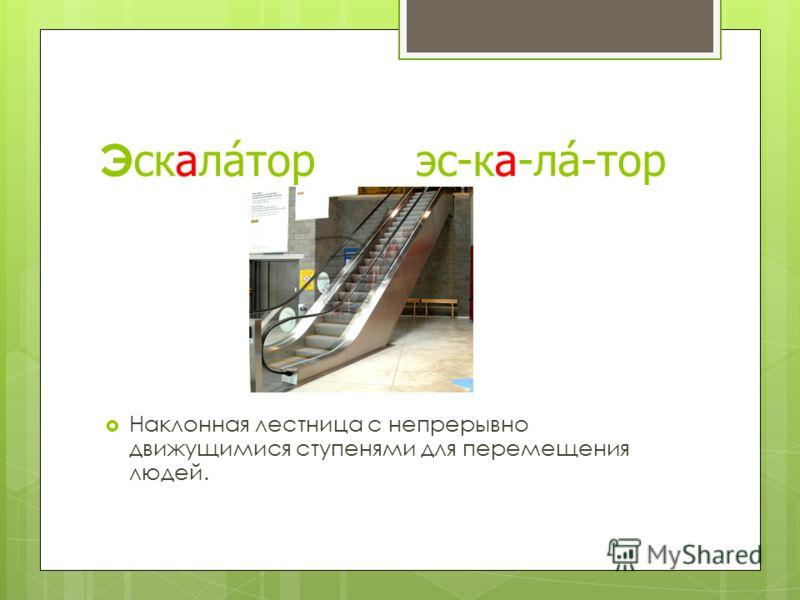 Э скалатор эс-ка-ла-тор Наклонная лестница с непрерывно движущимися ступенями для перемещения людей.