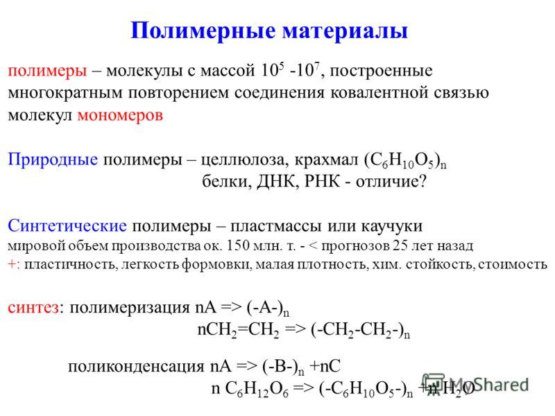 Полимерные материалы полимеры – молекулы с массой 10 5 -10 7, построенные многократным повторением соединения ковалентной связью молекул мономеров Природные полимеры – целлюлоза, крахмал (C 6 H 10 O 5 ) n белки, ДНК, РНК - отличие? Синтетические поли
