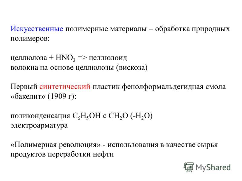 Искусственные полимерные материалы – обработка природных полимеров: целлюлоза + HNO 3 => целлюлоид волокна на основе целлюлозы (вискоза) Первый синтетический пластик фенолформальдегидная смола «бакелит» (1909 г): поликонденсация C 6 H 5 OH с CH 2 O (